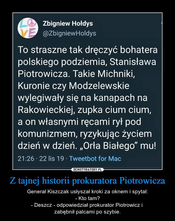 Z tajnej historii prokuratora Piotrowicza – Generał Kiszczak usłyszał kroki za oknem i spytał:- Kto tam?- Deszcz - odpowiedział prokurator Piotrowicz i zabębnił palcami po szybie. to straszne tak dręczyć polskiego bohatera podziemia