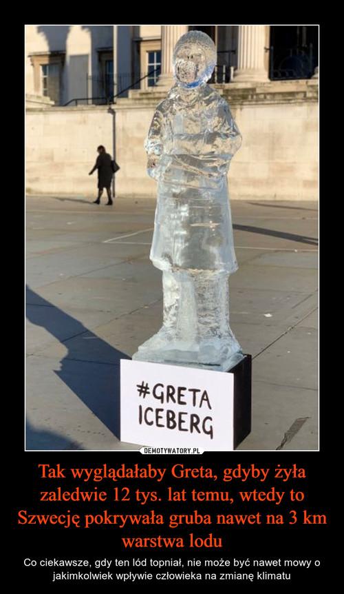 Tak wyglądałaby Greta, gdyby żyła zaledwie 12 tys. lat temu, wtedy to Szwecję pokrywała gruba nawet na 3 km warstwa lodu