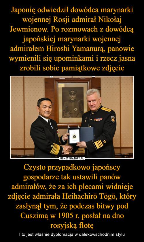 Japonię odwiedził dowódca marynarki wojennej Rosji admirał Nikołaj Jewmienow. Po rozmowach z dowódcą japońskiej marynarki wojennej admirałem Hiroshi Yamanurą, panowie wymienili się upominkami i rzecz jasna zrobili sobie pamiątkowe zdjęcie Czysto przypadkowo japońscy gospodarze tak ustawili panów admirałów, że za ich plecami widnieje zdjęcie admirała Heihachirō Tōgō, który zasłynął tym, że podczas bitwy pod Cuszimą w 1905 r. posłał na dno rosyjską flotę