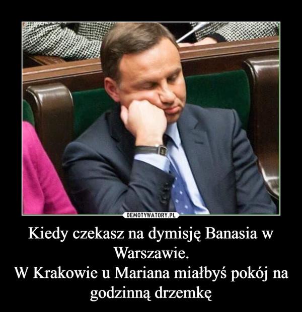 Kiedy czekasz na dymisję Banasia w Warszawie.W Krakowie u Mariana miałbyś pokój na godzinną drzemkę –