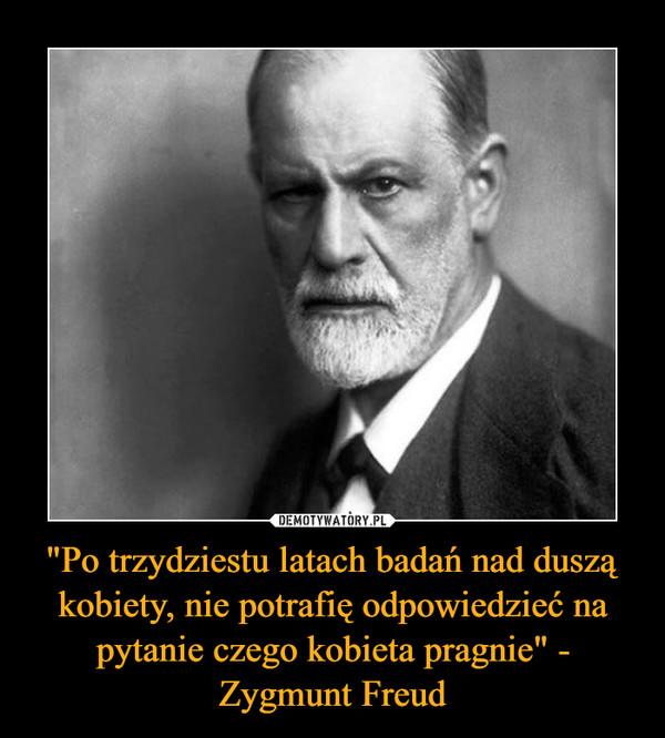"""""""Po trzydziestu latach badań nad duszą kobiety, nie potrafię odpowiedzieć na pytanie czego kobieta pragnie"""" - Zygmunt Freud –"""
