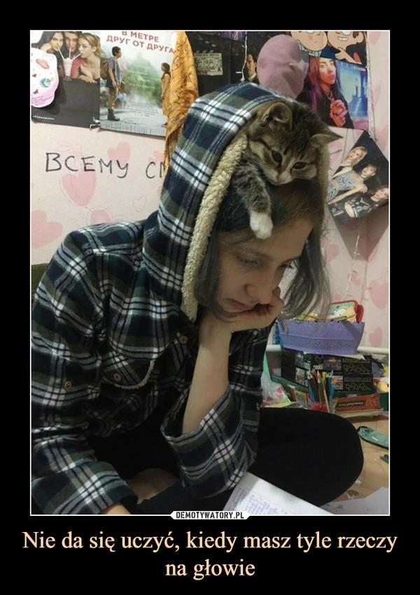 Nie da się uczyć, kiedy masz tyle rzeczy na głowie –