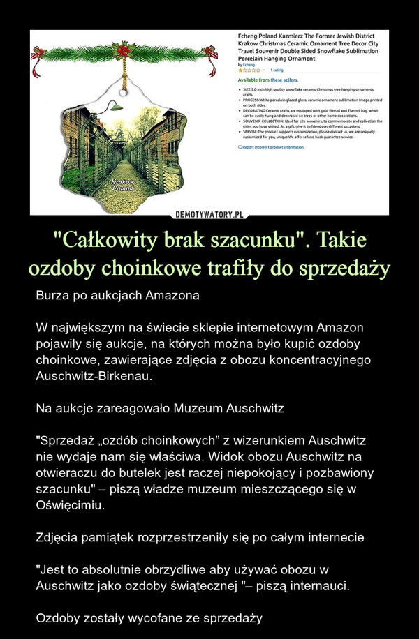 """""""Całkowity brak szacunku"""". Takie ozdoby choinkowe trafiły do sprzedaży – Burza po aukcjach AmazonaW największym na świecie sklepie internetowym Amazon pojawiły się aukcje, na których można było kupić ozdoby choinkowe, zawierające zdjęcia z obozu koncentracyjnego Auschwitz-Birkenau.Na aukcje zareagowało Muzeum Auschwitz""""Sprzedaż """"ozdób choinkowych"""" z wizerunkiem Auschwitz nie wydaje nam się właściwa. Widok obozu Auschwitz na otwieraczu do butelek jest raczej niepokojący i pozbawiony szacunku"""" – piszą władze muzeum mieszczącego się w Oświęcimiu.Zdjęcia pamiątek rozprzestrzeniły się po całym internecie""""Jest to absolutnie obrzydliwe aby używać obozu w Auschwitz jako ozdoby świątecznej """"– piszą internauci.Ozdoby zostały wycofane ze sprzedaży"""