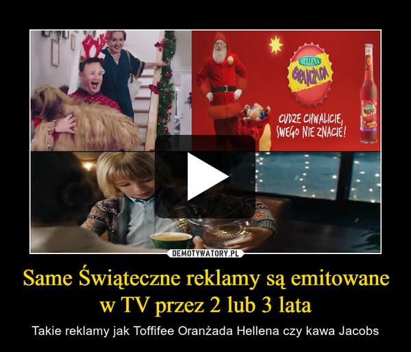 Same Świąteczne reklamy są emitowane w TV przez 2 lub 3 lata – Takie reklamy jak Toffifee Oranżada Hellena czy kawa Jacobs