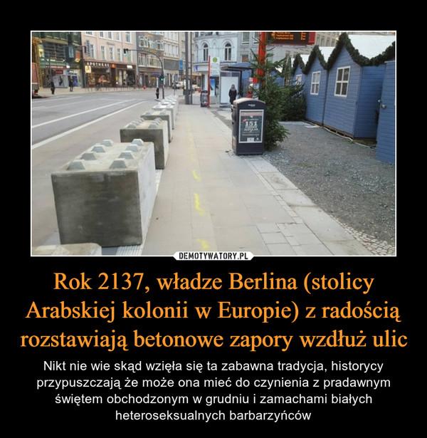 Rok 2137, władze Berlina (stolicy Arabskiej kolonii w Europie) z radością rozstawiają betonowe zapory wzdłuż ulic – Nikt nie wie skąd wzięła się ta zabawna tradycja, historycy przypuszczają że może ona mieć do czynienia z pradawnym świętem obchodzonym w grudniu i zamachami białych heteroseksualnych barbarzyńców