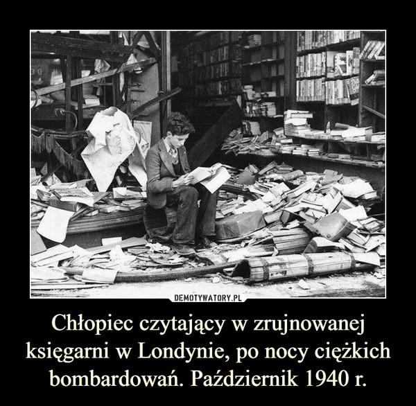 Chłopiec czytający w zrujnowanej księgarni w Londynie, po nocy ciężkich bombardowań. Październik 1940 r. –
