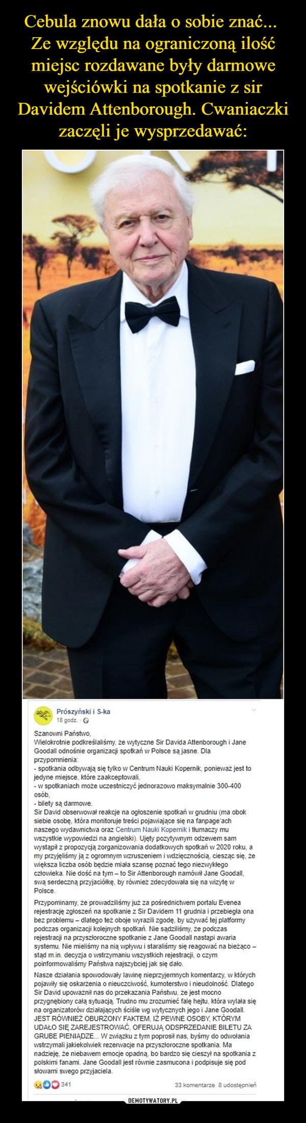 –  Prószyński i S-ka18 godz.Szanowni Państwo,Wielokrotnie podkreślaliśmy, że wytyczne Sir Davida Attenborough i JaneGoodall odnośnie organizacji spotkań w Polsce sa jasne. Dlaprzypomnienia:- spotkania odbywają się tylko w Centrum Nauki Kopernik, poniewaz jest tojedyne miejsce, które zaakceptowali,-w spotkaniach może uczestniczyć jednorazowo maksymalnie 300-400osób,- bilety sa darmoweSir David obserwował reakcje na ogłoszenie spotkan w grudniu (ma oboksiebie osobę, która monitoruje treści pojawiające się na fanpage achnaszego wydawnictwa oraz Centrum Nauki Kopernik i tłumaczy muwszystkie wypowiedzi na angielski). Ujety pozytywnym odzewem samwystapił z propozycją zorganizowania dodatkowych spotkań w 2020 roku, amy przyjeliśmy jaz ogromnym wzruszeniem i wdzięcznością, ciesząc się, żewiększa liczba osób będzie miała szansę poznać tego niezwyklegoczłowieka. Nie dość na tym - to Sir Attenborough namówił Jane Goodall,swaą serdeczną przyjaciółkę, by również zdecydowała się na wizytę wPolscePrzypominamy, że prowadziliśmy juz za pośrednictvwem portalu Evenearejestrację zgłoszeń na spotkanie z Sir Davidem 11 grudnia i przebiegła onabez problemu dlatego też oboje wyrazili zgodę, by używać tej platformypodczas organizacji kolejnych spotkań. Nie sądziliśmy, że podczasrejestracji na przyszłoroczne spotkanie z Jane Goodall nastapi awariasystemu. Nie mielismy na nią wpywu i staralismy się reagować na bieżącostad m.in. decyzja o wstrzymaniu wszystkich rejestracji, o czympoinformowaliśmy Państwa najszybciej jak się dałoNasze działania spowodowały lawinę nieprzyjemnych komentarzy, w którychpojawiły się oskarżenia o nieuczciwość, kumoterstwo i nieudolność. DlategoSir David upoważnił nas do przekazania Państwu, że jest mocnoprzygnębiony całą sytuacją. Trudno mu zrozumieć falę hejtu, która wylała sięna organizatorów działających ściśle wg wytycznych jego i Jane Goodall.JEST RÓWNIEż OBURZONY FAKTEM, IŻ PEWNE OSOBY, KTÓRYMUDAŁO SIE ZAREJESTROWAĆ, OFERUJA ODSPRZEDANIE BILETU ZAGRUBE PIENIADZ