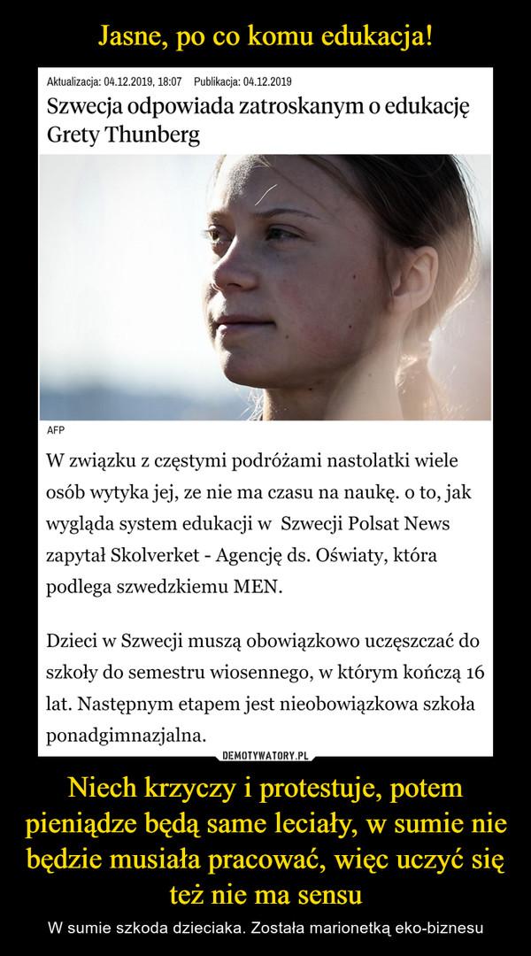Niech krzyczy i protestuje, potem pieniądze będą same leciały, w sumie nie będzie musiała pracować, więc uczyć się też nie ma sensu – W sumie szkoda dzieciaka. Została marionetką eko-biznesu Szwecja odpowiada zatroskanym o edukację Grety ThunbergW związku z częstymi podróżami nastolatki wiele osób wytyka jej, ze nie ma czasu na naukę. o to, jak wygląda system edukacji w  Szwecji Polsat News zapytał Skolverket - Agencję ds. Oświaty, która podlega szwedzkiemu MEN.Dzieci w Szwecji muszą obowiązkowo uczęszczać do szkoły do semestru wiosennego, w którym kończą 16 lat. Następnym etapem jest nieobowiązkowa szkoła ponadgimnazjalna.