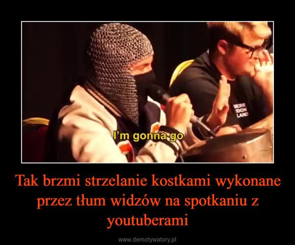 Tak brzmi strzelanie kostkami wykonane przez tłum widzów na spotkaniu z youtuberami –