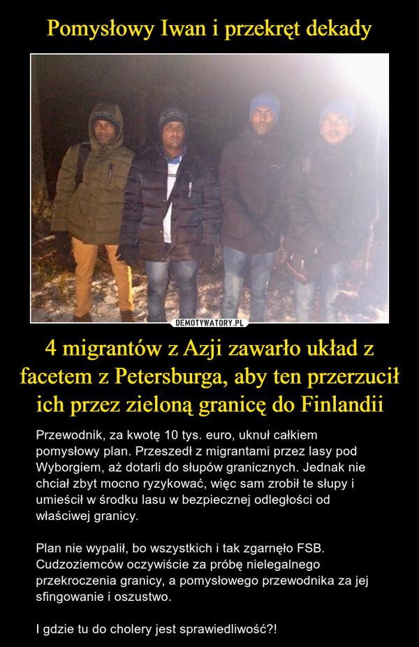 4 migrantów z Azji zawarło układ z facetem z Petersburga, aby ten przerzucił ich przez zieloną granicę do Finlandii – Przewodnik, za kwotę 10 tys. euro, uknuł całkiem pomysłowy plan. Przeszedł z migrantami przez lasy pod Wyborgiem, aż dotarli do słupów granicznych. Jednak nie chciał zbyt mocno ryzykować, więc sam zrobił te słupy i umieścił w środku lasu w bezpiecznej odległości od właściwej granicy.Plan nie wypalił, bo wszystkich i tak zgarnęło FSB. Cudzoziemców oczywiście za próbę nielegalnego przekroczenia granicy, a pomysłowego przewodnika za jej sfingowanie i oszustwo.I gdzie tu do cholery jest sprawiedliwość?!