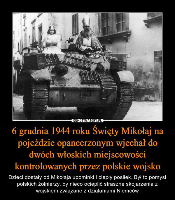 6 grudnia 1944 roku Święty Mikołaj na pojeździe opancerzonym wjechał do dwóch włoskich miejscowości kontrolowanych przez polskie wojsko – Dzieci dostały od Mikołaja upominki i ciepły posiłek. Był to pomysł polskich żołnierzy, by nieco ocieplić straszne skojarzenia z wojskiem związane z działaniami Niemców