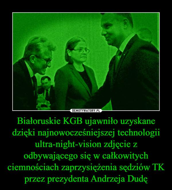 Białoruskie KGB ujawniło uzyskane dzięki najnowocześniejszej technologii ultra-night-vision zdjęcie z odbywającego się w całkowitych ciemnościach zaprzysiężenia sędziów TK przez prezydenta Andrzeja Dudę –