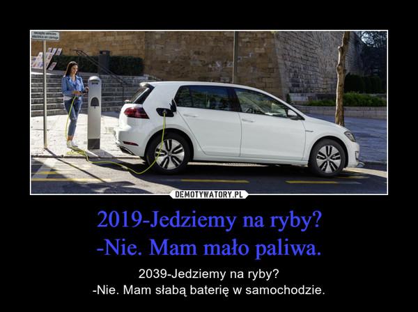 2019-Jedziemy na ryby?-Nie. Mam mało paliwa. – 2039-Jedziemy na ryby?-Nie. Mam słabą baterię w samochodzie.