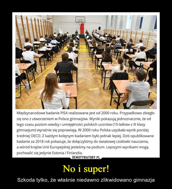 No i super! – Szkoda tylko, że właśnie niedawno zlikwidowano gimnazja Międzynarodowe badanie PISA realizowane jest od 2000 roku. Przypadkowo zbiegło się ono z utworzeniem w Polsce gimnazjów. Wyniki pokazują jednoznacznie, że od tego czasu poziom wiedzy i umiejętności polskich uczniów (15-latków z III klasy gimnazjum) wyraźnie się poprawiają. W 2000 roku Polska uzyskała wynik poniżej średniej OECD. Z każdym kolejnym badaniem było jednak lepiej. Dziś opublikowane badanie za 2018 rok pokazuje, że dołączyliśmy do światowej czołówki nauczania, a wśród krajów Unii Europejskiej jesteśmy na podium. Lepszymi wynikami mogą pochwalić się jedynie Estonia i Finlandia.
