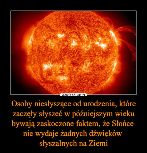 Osoby niesłyszące od urodzenia, które zaczęły słyszeć w późniejszym wieku bywają zaskoczone faktem, że Słońce  nie wydaje żadnych dźwięków  słyszalnych na Ziemi