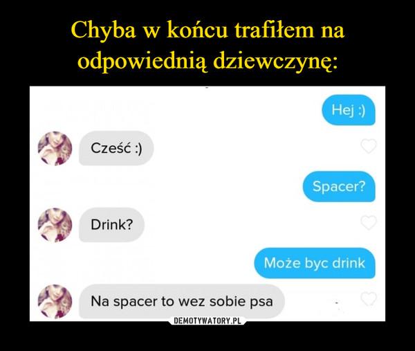 –  Cześć Spacer? Drink? Może byc drink Na spacer to wez sobie psa