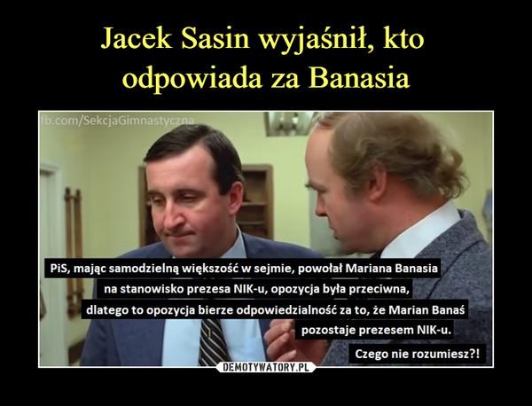 –  fb.com/SekcjaGimnastycznaPiS, mając samodzielną większość w sejmie, powołał Mariana Banasiana stanowisko prezesa NIK-u, opozycja była przeciwna,dlatego to opozycja bierze odpowiedzialność za to, że Marian Banaśpozostaje prezesem NIK-u.Czego nie rozumiesz?!