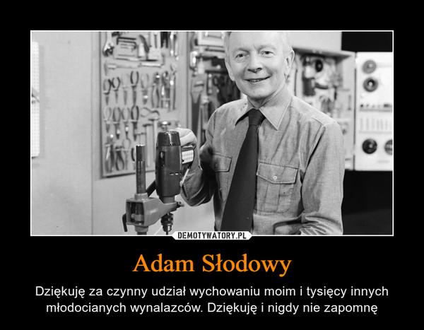 Adam Słodowy – Dziękuję za czynny udział wychowaniu moim i tysięcy innych młodocianych wynalazców. Dziękuję i nigdy nie zapomnę