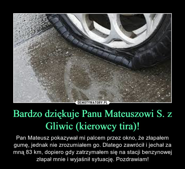 Bardzo dziękuje Panu Mateuszowi S. z Gliwic (kierowcy tira)! – Pan Mateusz pokazywał mi palcem przez okno, że złapałem gumę, jednak nie zrozumiałem go. Dlatego zawrócił i jechał za mną 83 km, dopiero gdy zatrzymałem się na stacji benzynowej złapał mnie i wyjaśnił sytuację. Pozdrawiam!