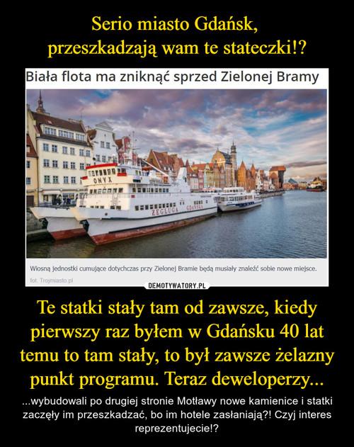 Serio miasto Gdańsk,  przeszkadzają wam te stateczki!? Te statki stały tam od zawsze, kiedy pierwszy raz byłem w Gdańsku 40 lat temu to tam stały, to był zawsze żelazny punkt programu. Teraz deweloperzy...