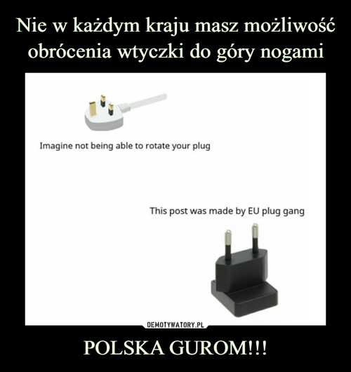 Nie w każdym kraju masz możliwość obrócenia wtyczki do góry nogami POLSKA GUROM!!!
