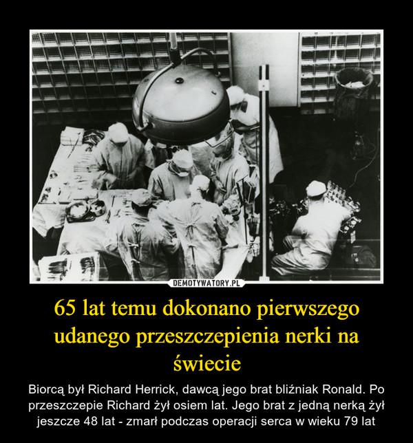 65 lat temu dokonano pierwszego udanego przeszczepienia nerki na świecie – Biorcą był Richard Herrick, dawcą jego brat bliźniak Ronald. Po przeszczepie Richard żył osiem lat. Jego brat z jedną nerką żył jeszcze 48 lat - zmarł podczas operacji serca w wieku 79 lat