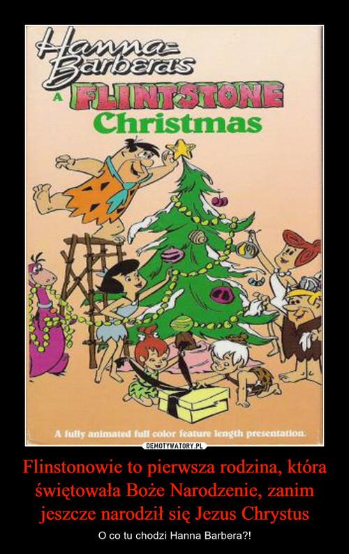 Flinstonowie to pierwsza rodzina, która świętowała Boże Narodzenie, zanim jeszcze narodził się Jezus Chrystus