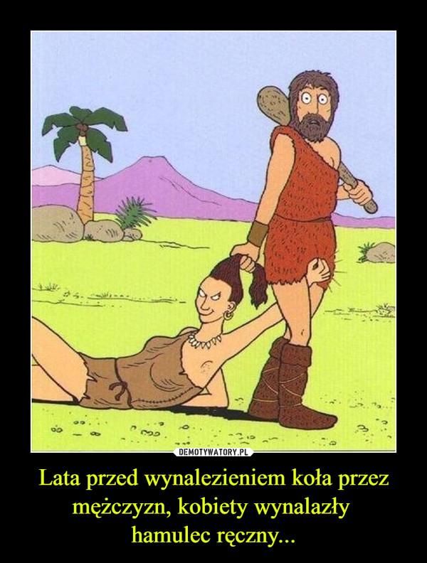 Lata przed wynalezieniem koła przez mężczyzn, kobiety wynalazły hamulec ręczny... –
