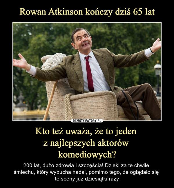 Kto też uważa, że to jeden z najlepszych aktorów komediowych? – 200 lat, dużo zdrowia i szczęścia! Dzięki za te chwile śmiechu, który wybucha nadal, pomimo tego, że oglądało się te sceny już dziesiątki razy