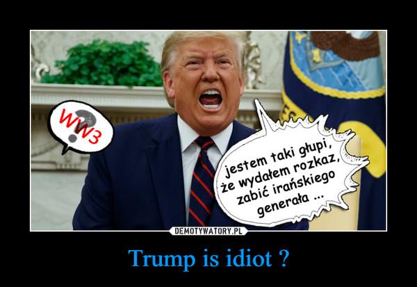 Trump is idiot ? –