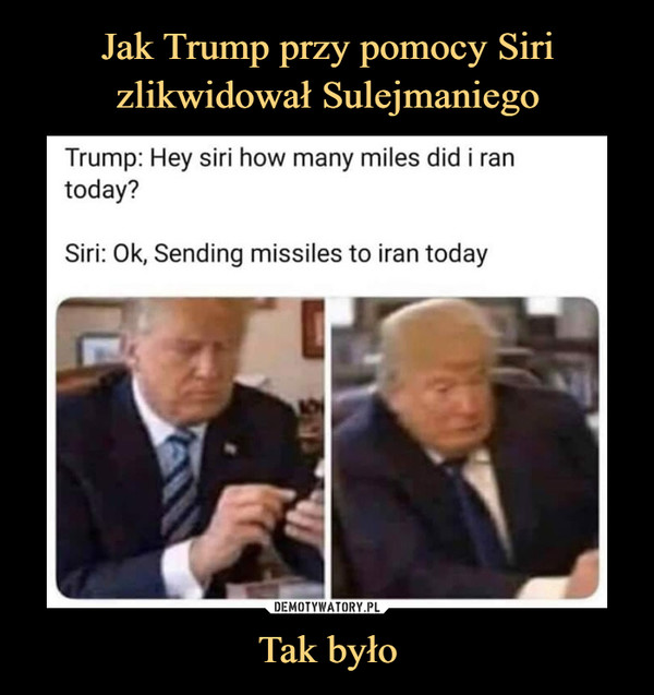 Tak było –  Trump: Hey siri how many miles did i ran today?	Siri: Ok, Sending missiles to iran today