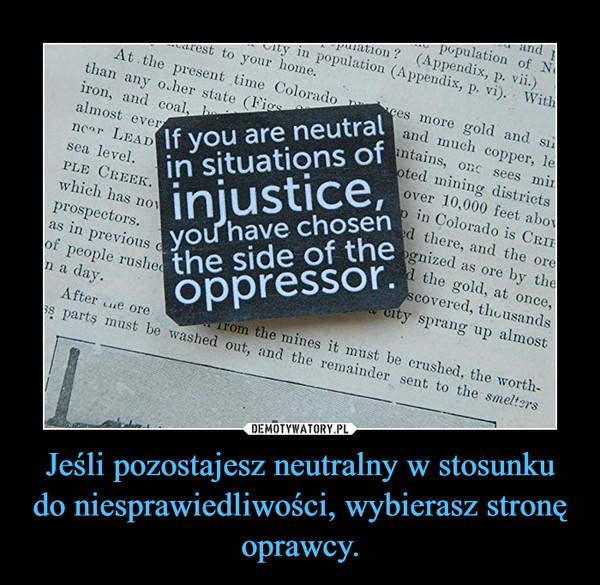 Jeśli pozostajesz neutralny w stosunku do niesprawiedliwości, wybierasz stronę oprawcy. –