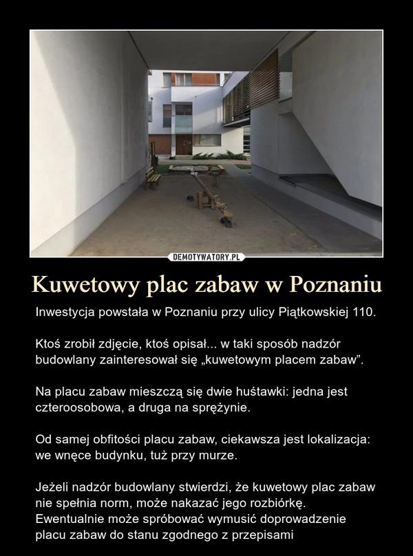 """Kuwetowy plac zabaw w Poznaniu – Inwestycja powstała w Poznaniu przy ulicy Piątkowskiej 110.Ktoś zrobił zdjęcie, ktoś opisał... w taki sposób nadzór budowlany zainteresował się """"kuwetowym placem zabaw"""".Na placu zabaw mieszczą się dwie huśtawki: jedna jest czteroosobowa, a druga na sprężynie.Od samej obfitości placu zabaw, ciekawsza jest lokalizacja: we wnęce budynku, tuż przy murze.Jeżeli nadzór budowlany stwierdzi, że kuwetowy plac zabaw nie spełnia norm, może nakazać jego rozbiórkę. Ewentualnie może spróbować wymusić doprowadzenie placu zabaw do stanu zgodnego z przepisami"""