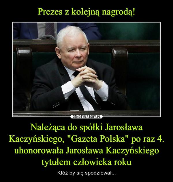 """Należąca do spółki Jarosława Kaczyńskiego, """"Gazeta Polska"""" po raz 4. uhonorowała Jarosława Kaczyńskiego tytułem człowieka roku – Któż by się spodziewał..."""