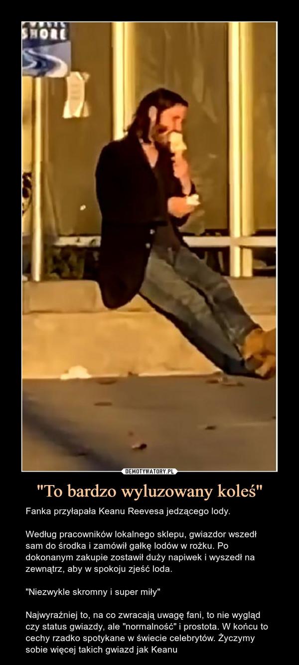 """""""To bardzo wyluzowany koleś"""" – Fanka przyłapała Keanu Reevesa jedzącego lody. Według pracowników lokalnego sklepu, gwiazdor wszedł sam do środka i zamówił gałkę lodów w rożku. Po dokonanym zakupie zostawił duży napiwek i wyszedł na zewnątrz, aby w spokoju zjeść loda.""""Niezwykle skromny i super miły""""Najwyraźniej to, na co zwracają uwagę fani, to nie wygląd czy status gwiazdy, ale """"normalność"""" i prostota. W końcu to cechy rzadko spotykane w świecie celebrytów. Życzymy sobie więcej takich gwiazd jak Keanu"""