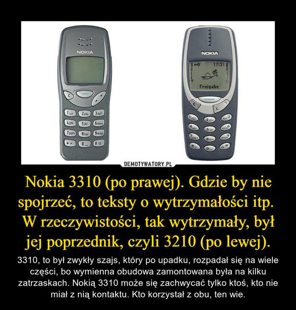 Nokia 3310 (po prawej). Gdzie by nie spojrzeć, to teksty o wytrzymałości itp. W rzeczywistości, tak wytrzymały, był jej poprzednik, czyli 3210 (po lewej). – 3310, to byłzwykły szajs, który po upadku, rozpadał się na wiele części, bo wymienna obudowa zamontowana była na kilku zatrzaskach. Nokią3310 może się zachwycać tylko ktoś, kto nie miał z niąkontaktu. Kto korzystał z obu, ten wie.