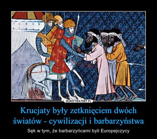Krucjaty były zetknięciem dwóch światów - cywilizacji i barbarzyństwa
