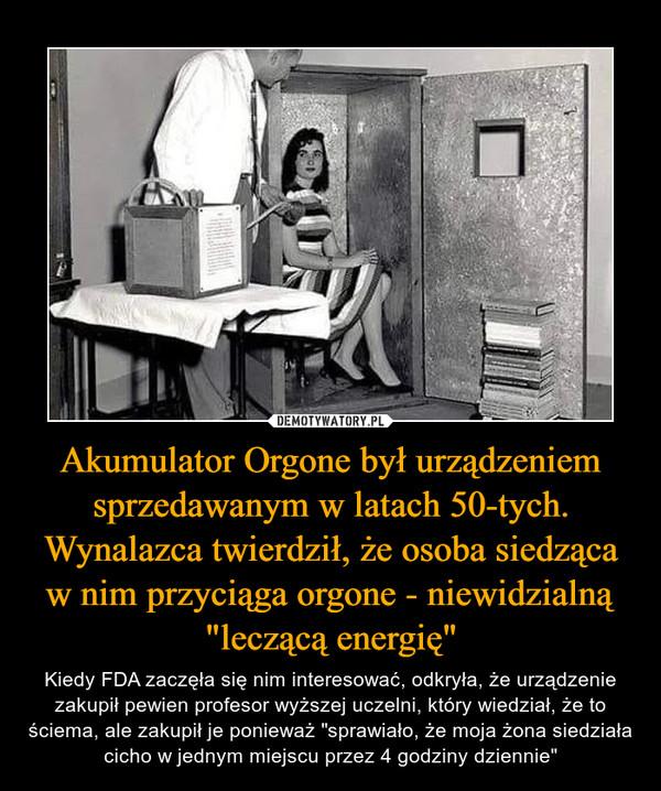 """Akumulator Orgone był urządzeniem sprzedawanym w latach 50-tych. Wynalazca twierdził, że osoba siedząca w nim przyciąga orgone - niewidzialną """"leczącą energię"""" – Kiedy FDA zaczęła się nim interesować, odkryła, że urządzenie zakupił pewien profesor wyższej uczelni, który wiedział, że to ściema, ale zakupił je ponieważ """"sprawiało, że moja żona siedziała cicho w jednym miejscu przez 4 godziny dziennie"""""""