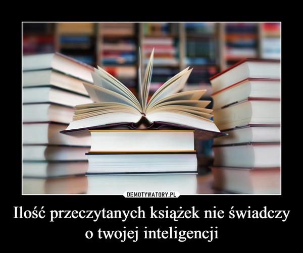 Ilość przeczytanych książek nie świadczy o twojej inteligencji –