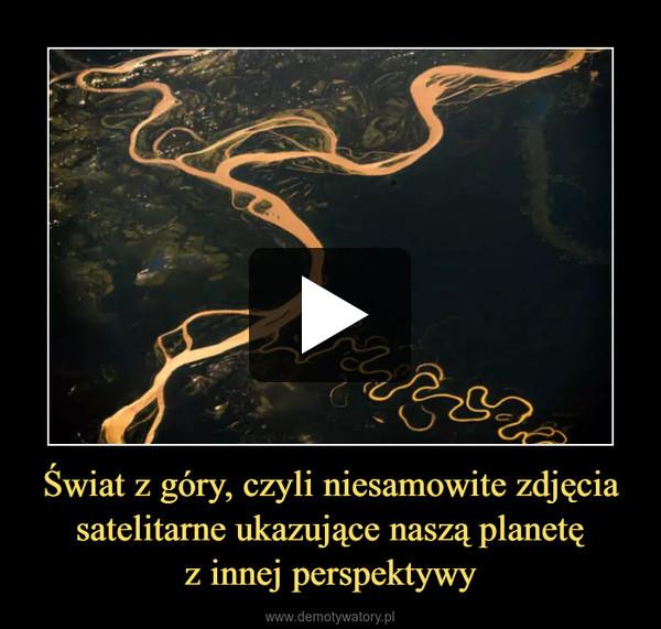 Świat z góry, czyli niesamowite zdjęcia satelitarne ukazujące naszą planetęz innej perspektywy –