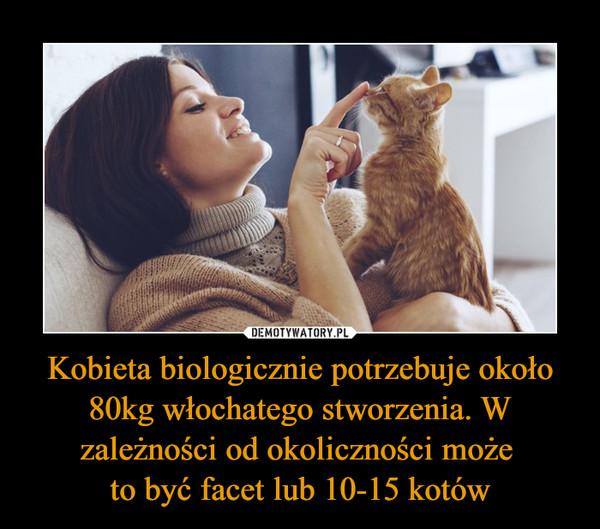 Kobieta biologicznie potrzebuje około 80kg włochatego stworzenia. W zależności od okoliczności może to być facet lub 10-15 kotów –