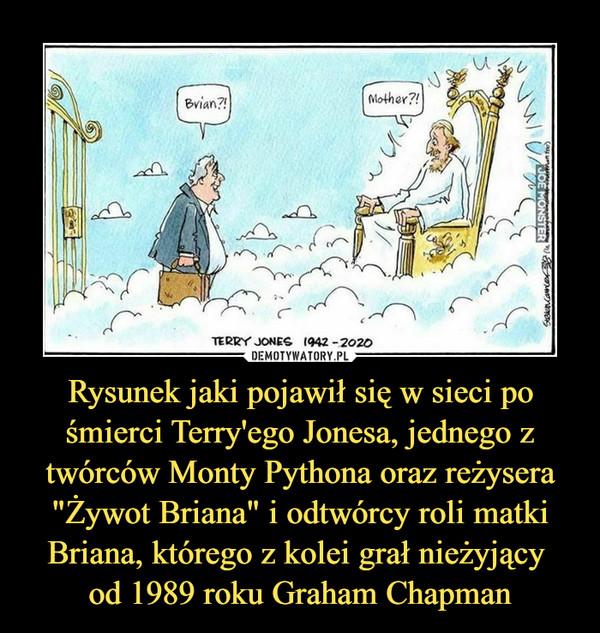 """Rysunek jaki pojawił się w sieci po śmierci Terry'ego Jonesa, jednego z twórców Monty Pythona oraz reżysera """"Żywot Briana"""" i odtwórcy roli matki Briana, którego z kolei grał nieżyjący od 1989 roku Graham Chapman –"""