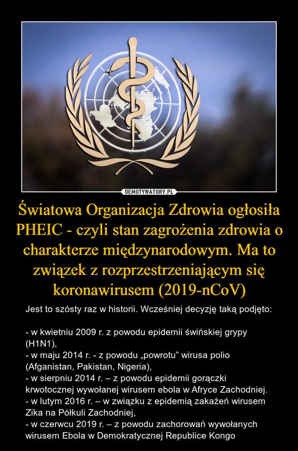 """Światowa Organizacja Zdrowia ogłosiła PHEIC - czyli stan zagrożenia zdrowia o charakterze międzynarodowym. Ma to związek z rozprzestrzeniającym się koronawirusem (2019-nCoV) – Jest to szósty raz w historii. Wcześniej decyzję taką podjęto:- w kwietniu 2009 r. z powodu epidemii świńskiej grypy (H1N1),- w maju 2014 r. - z powodu """"powrotu"""" wirusa polio (Afganistan, Pakistan, Nigeria),- w sierpniu 2014 r. – z powodu epidemii gorączki krwotocznej wywołanej wirusem ebola w Afryce Zachodniej.- w lutym 2016 r. – w związku z epidemią zakażeń wirusem Zika na Półkuli Zachodniej,- w czerwcu 2019 r. – z powodu zachorowań wywołanych wirusem Ebola w Demokratycznej Republice Kongo"""