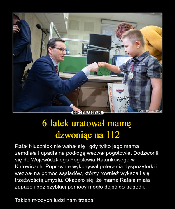 6-latek uratował mamę dzwoniąc na 112 – Rafał Kluczniok nie wahał się i gdy tylko jego mama zemdlała i upadla na podłogę wezwał pogotowie. Dodzwonił się do Wojewódzkiego Pogotowia Ratunkowego w Katowicach. Poprawnie wykonywał polecenia dyspozytorki i wezwał na pomoc sąsiadów, którzy również wykazali się trzeźwością umysłu. Okazało się, że mama Rafała miała zapaść i bez szybkiej pomocy mogło dojść do tragedii.Takich młodych ludzi nam trzeba!
