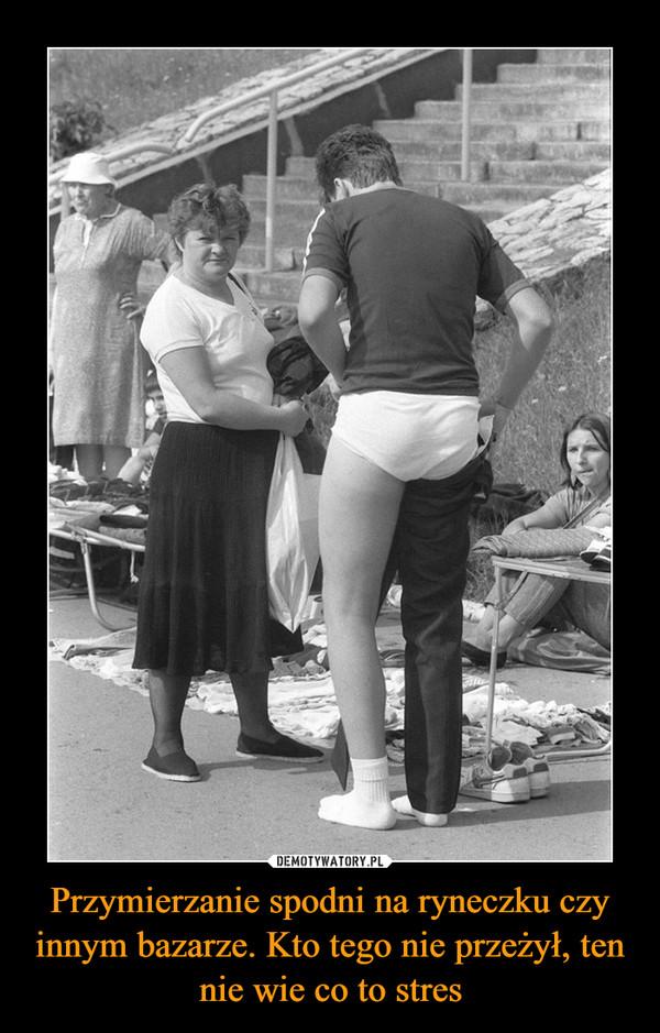 Przymierzanie spodni na ryneczku czy innym bazarze. Kto tego nie przeżył, ten nie wie co to stres –