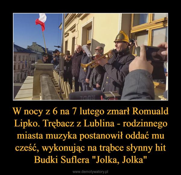 """W nocy z 6 na 7 lutego zmarł Romuald Lipko. Trębacz z Lublina - rodzinnego miasta muzyka postanowił oddać mu cześć, wykonując na trąbce słynny hit Budki Suflera """"Jolka, Jolka"""" –"""