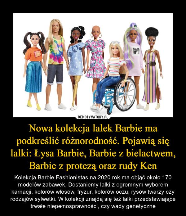 Nowa kolekcja lalek Barbie ma podkreślić różnorodność. Pojawią się lalki: Łysa Barbie, Barbie z bielactwem, Barbie z protezą oraz rudy Ken – Kolekcja Barbie Fashionistas na 2020 rok ma objąć około 170 modelów zabawek. Dostaniemy lalki z ogromnym wyborem karnacji, kolorów włosów, fryzur, kolorów oczu, rysów twarzy czy rodzajów sylwetki. W kolekcji znajdą się też lalki przedstawiające trwałe niepełnosprawności, czy wady genetyczne