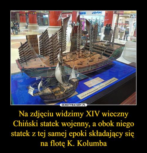 Na zdjęciu widzimy XIV wieczny Chiński statek wojenny, a obok niego statek z tej samej epoki składający się  na flotę K. Kolumba