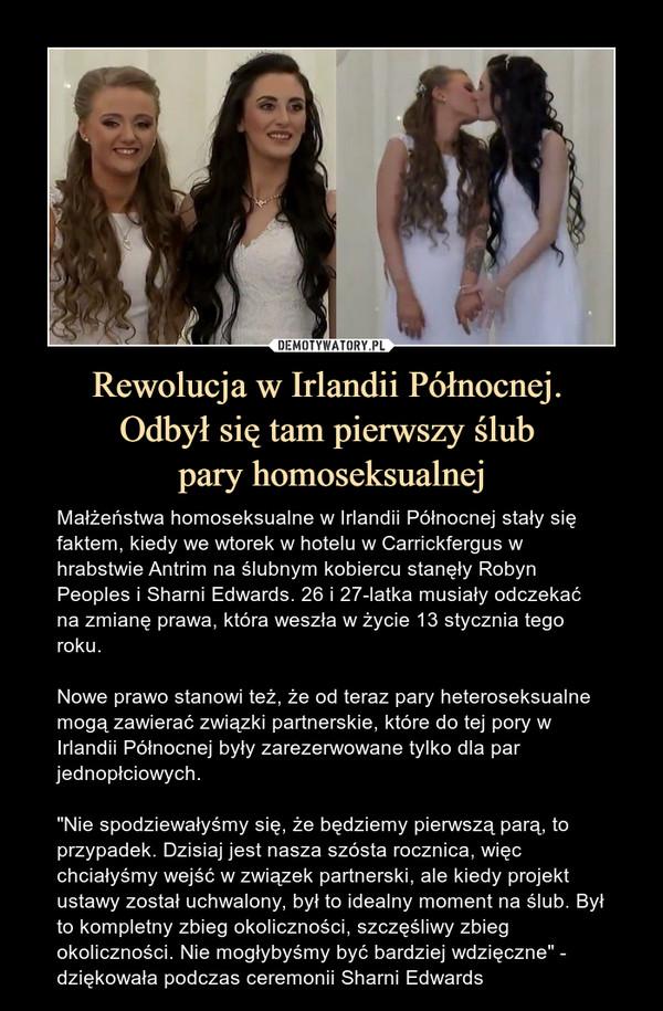 """Rewolucja w Irlandii Północnej. Odbył się tam pierwszy ślub pary homoseksualnej – Małżeństwa homoseksualne w Irlandii Północnej stały się faktem, kiedy we wtorek w hotelu w Carrickfergus w hrabstwie Antrim na ślubnym kobiercu stanęły Robyn Peoples i Sharni Edwards. 26 i 27-latka musiały odczekać na zmianę prawa, która weszła w życie 13 stycznia tego roku.Nowe prawo stanowi też, że od teraz pary heteroseksualne mogą zawierać związki partnerskie, które do tej pory w Irlandii Północnej były zarezerwowane tylko dla par jednopłciowych.""""Nie spodziewałyśmy się, że będziemy pierwszą parą, to przypadek. Dzisiaj jest nasza szósta rocznica, więc chciałyśmy wejść w związek partnerski, ale kiedy projekt ustawy został uchwalony, był to idealny moment na ślub. Był to kompletny zbieg okoliczności, szczęśliwy zbieg okoliczności. Nie mogłybyśmy być bardziej wdzięczne"""" - dziękowała podczas ceremonii Sharni Edwards"""