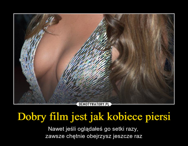 Dobry film jest jak kobiece piersi – Nawet jeśli oglądałeś go setki razy, zawsze chętnie obejrzysz jeszcze raz